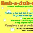 June 3rd – August 5th, 2013 The Rub-a-dub-dub Club is summer reading fun and activities for your little one, ages birth to 3 years old. Reading to your baby not...